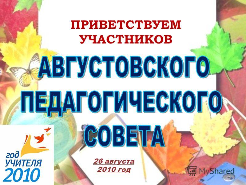 ПРИВЕТСТВУЕМ УЧАСТНИКОВ 26 августа 2010 год