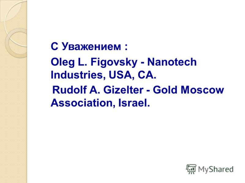 С Уважением : Oleg L. Figovsky - Nanotech Industries, USA, CA. Rudolf A. Gizelter - Gold Moscow Association, Israel.