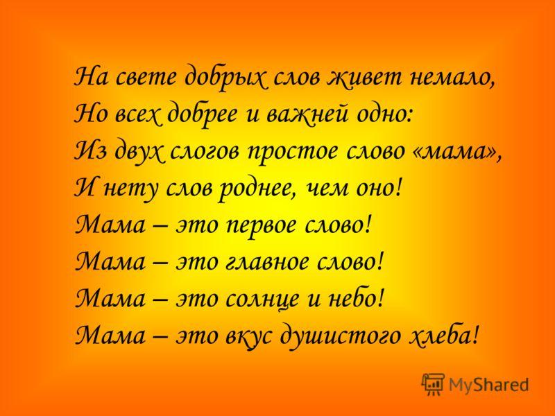 На свете добрых слов живет немало, Но всех добрее и важней одно: Из двух слогов простое слово «мама», И нету слов роднее, чем оно! Мама – это первое слово! Мама – это главное слово! Мама – это солнце и небо! Мама – это вкус душистого хлеба!