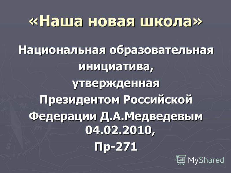 «Наша новая школа» Национальная образовательная инициатива,утвержденная Президентом Российской Федерации Д.А.Медведевым 04.02.2010, Пр-271