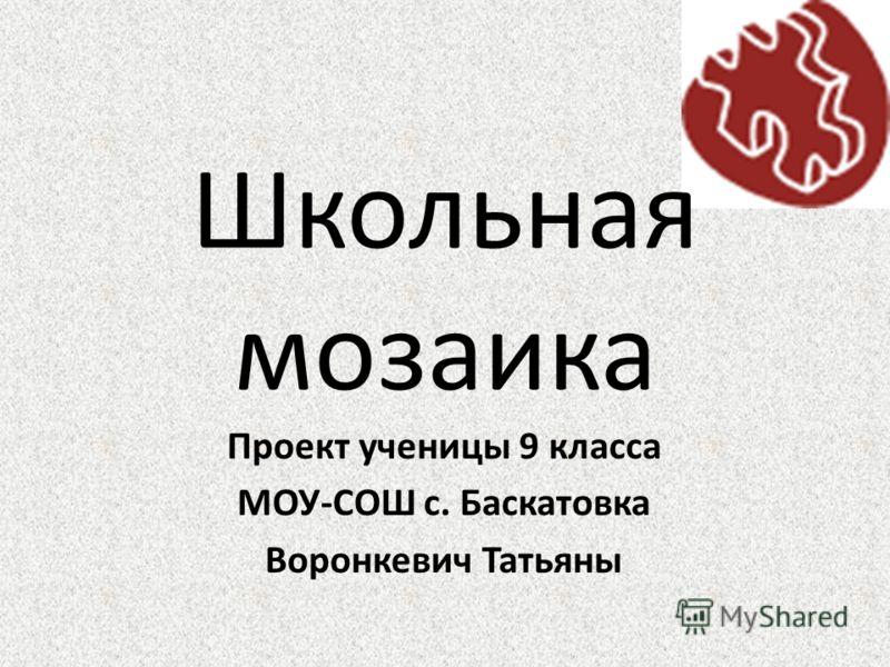 Школьная мозаика Проект ученицы 9 класса МОУ-СОШ с. Баскатовка Воронкевич Татьяны