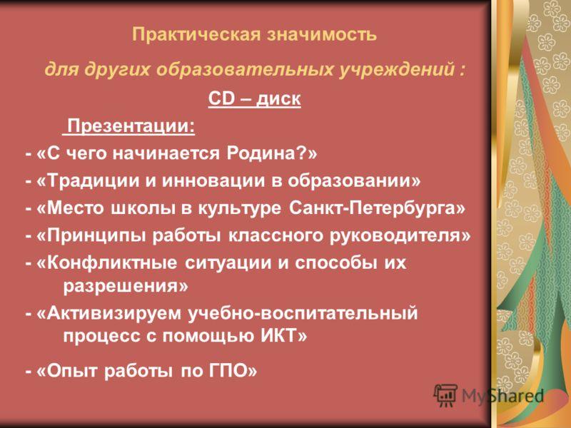 Практическая значимость для других образовательных учреждений : СD – диск Презентации: - «С чего начинается Родина?» - «Традиции и инновации в образовании» - «Место школы в культуре Санкт-Петербурга» - «Принципы работы классного руководителя» - «Конф