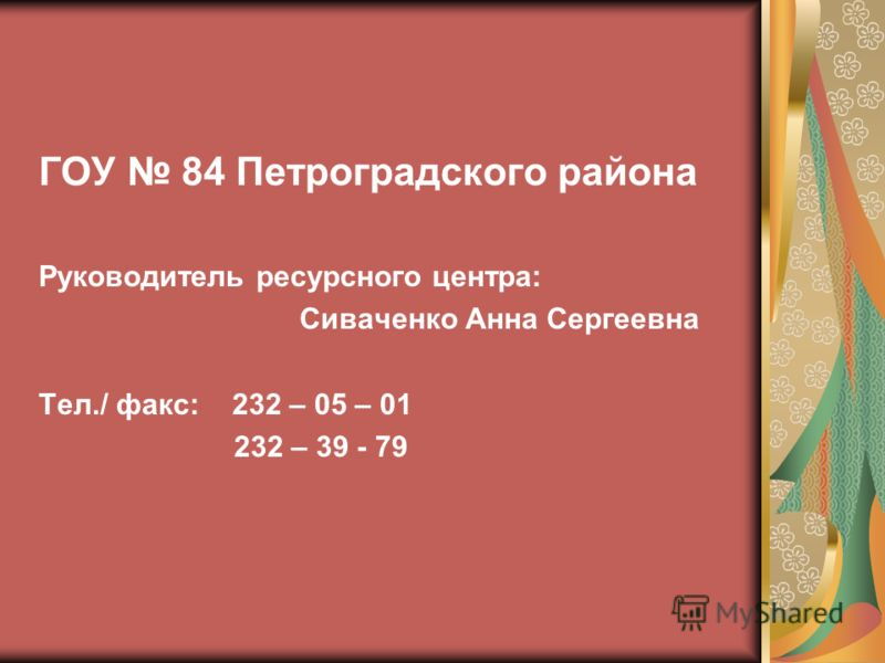 ГОУ 84 Петроградского района Руководитель ресурсного центра: Сиваченко Анна Сергеевна Тел./ факс: 232 – 05 – 01 232 – 39 - 79