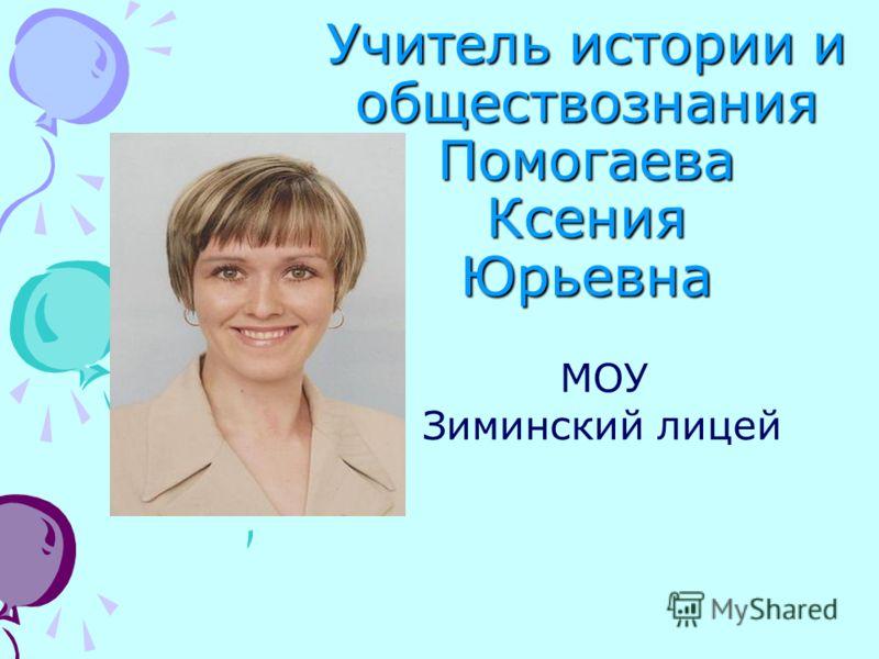 Учитель истории и обществознания Помогаева Ксения Юрьевна МОУ Зиминский лицей
