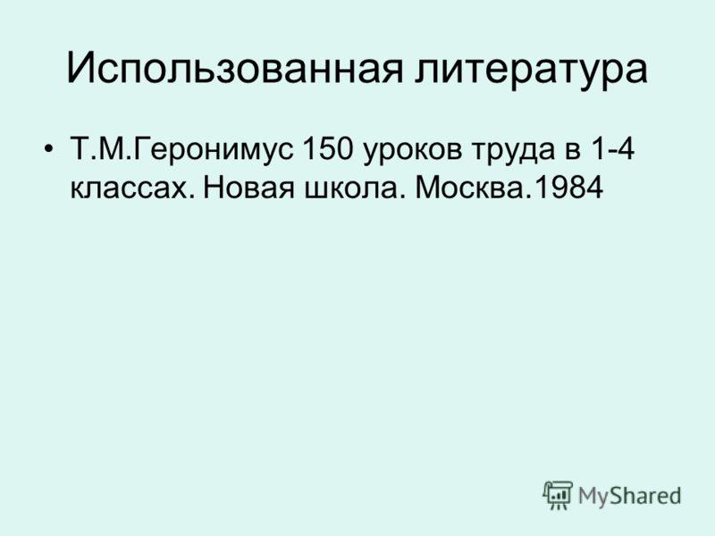 Использованная литература Т.М.Геронимус 150 уроков труда в 1-4 классах. Новая школа. Москва.1984