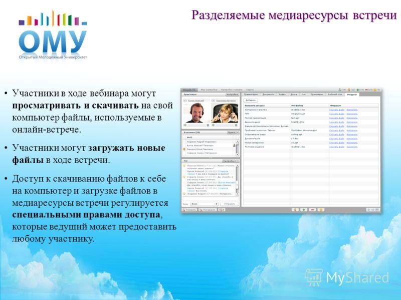 Разделяемые медиаресурсы встречи Участники в ходе вебинара могут просматривать и скачивать на свой компьютер файлы, используемые в онлайн-встрече. Участники могут загружать новые файлы в ходе встречи. Доступ к скачиванию файлов к себе на компьютер и