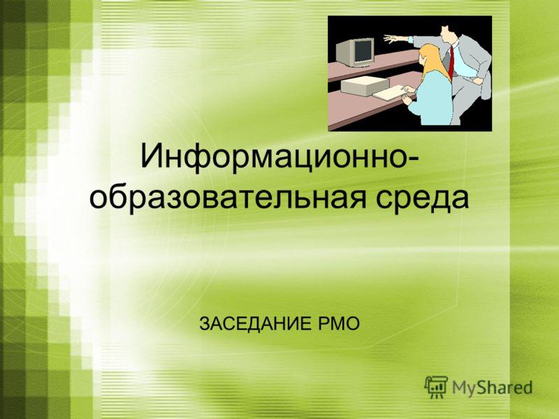 Информационно- образовательная среда ЗАСЕДАНИЕ РМО
