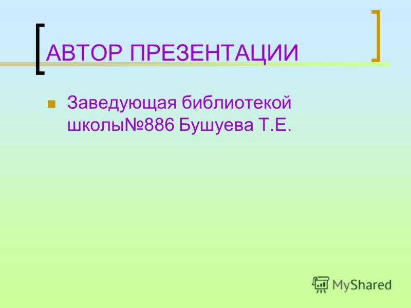 АВТОР ПРЕЗЕНТАЦИИ Заведующая библиотекой школы886 Бушуева Т.Е.