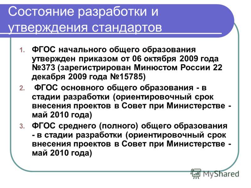 Состояние разработки и утверждения стандартов 1. ФГОС начального общего образования утвержден приказом от 06 октября 2009 года 373 (зарегистрирован Минюстом России 22 декабря 2009 года 15785) 2. ФГОС основного общего образования - в стадии разработки