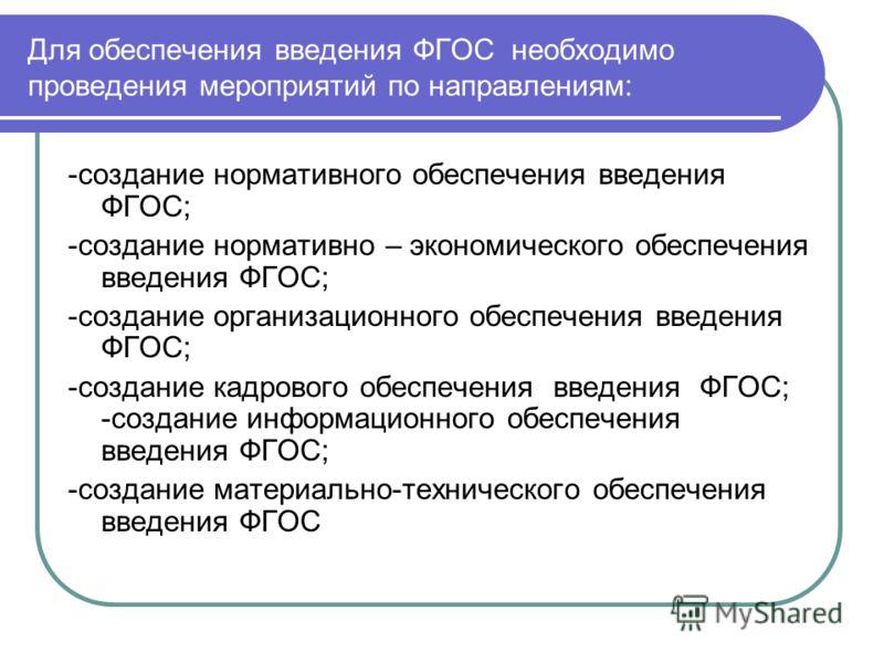 Для обеспечения введения ФГОС необходимо проведения мероприятий по направлениям: -создание нормативного обеспечения введения ФГОС; -создание нормативно – экономического обеспечения введения ФГОС; -создание организационного обеспечения введения ФГОС;