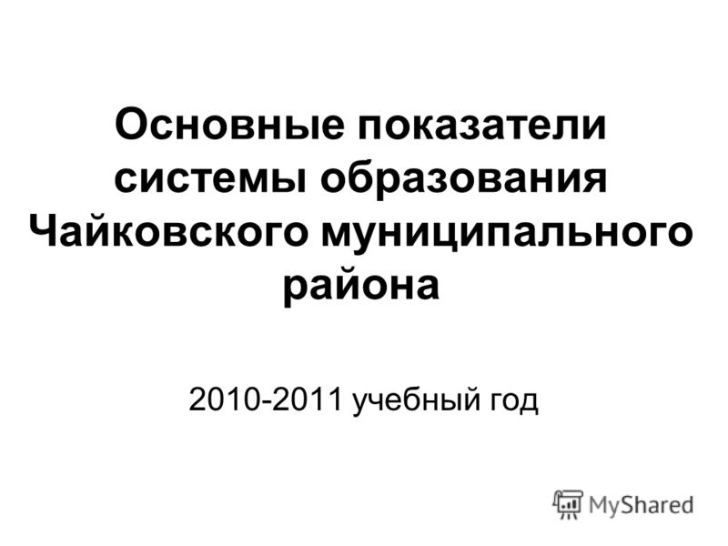 Основные показатели системы образования Чайковского муниципального района 2010-2011 учебный год
