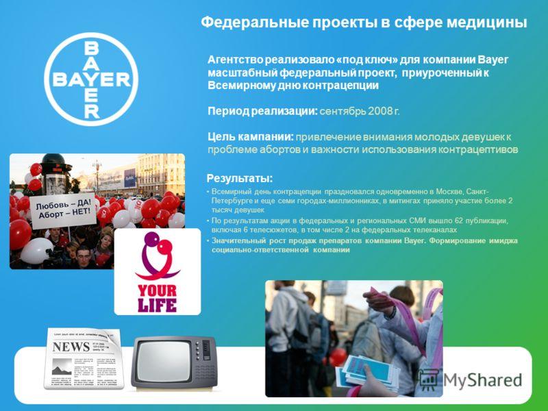 Федеральные проекты в сфере медицины Агентство реализовало «под ключ» для компании Bayer масштабный федеральный проект, приуроченный к Всемирному дню контрацепции Период реализации: сентябрь 2008 г. Цель кампании: привлечение внимания молодых девушек