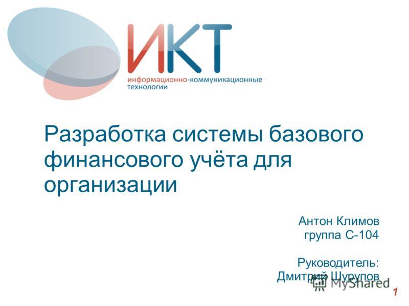 Разработка системы базового финансового учёта для организации Антон Климов группа С-104 Руководитель: Дмитрий Шурупов 1