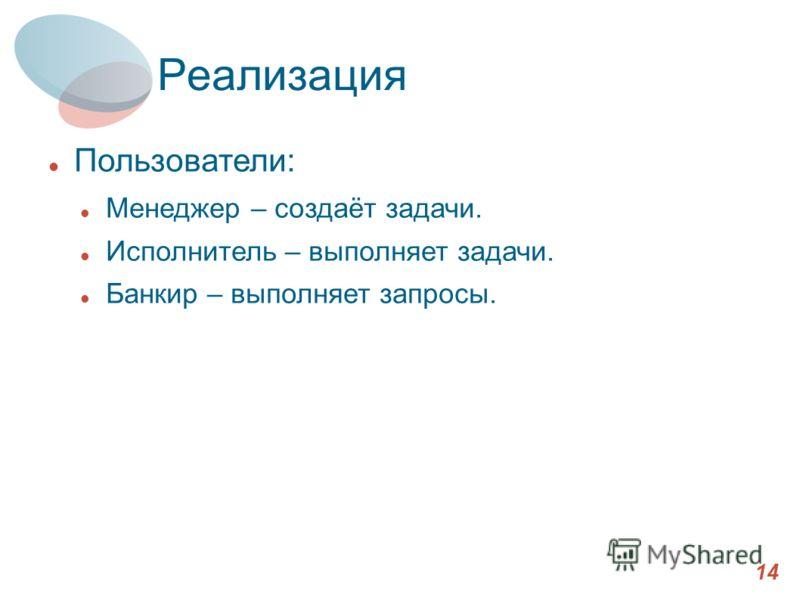 Реализация 14 Пользователи: Менеджер – создаёт задачи. Исполнитель – выполняет задачи. Банкир – выполняет запросы.