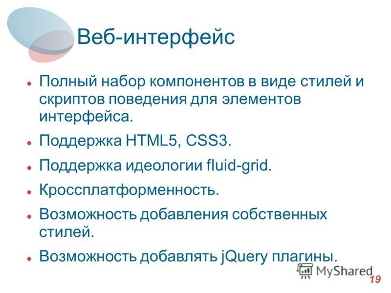 Выбранные компоненты (2) 19 Веб-интерфейс Полный набор компонентов в виде стилей и скриптов поведения для элементов интерфейса. Поддержка HTML5, CSS3. Поддержка идеологии fluid-grid. Кроссплатформенность. Возможность добавления собственных стилей. Во