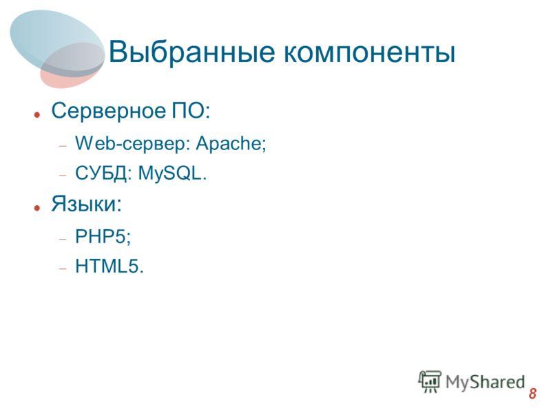 Выбранные компоненты Серверное ПО: Web-сервер: Apache; СУБД: MySQL. Языки: PHP5; HTML5. 8