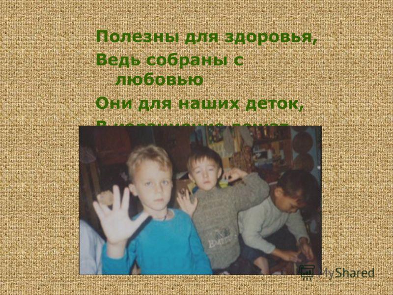 Полезны для здоровья, Ведь собраны с любовью Они для наших деток, В корзиночке лежат