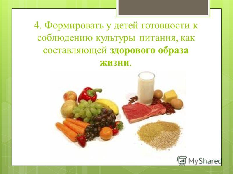 4. Формировать у детей готовности к соблюдению культуры питания, как составляющей здорового образа жизни.