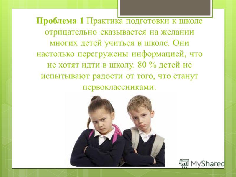 Проблема 1 Практика подготовки к школе отрицательно сказывается на желании многих детей учиться в школе. Они настолько перегружены информацией, что не хотят идти в школу. 80 % детей не испытывают радости от того, что станут первоклассниками.