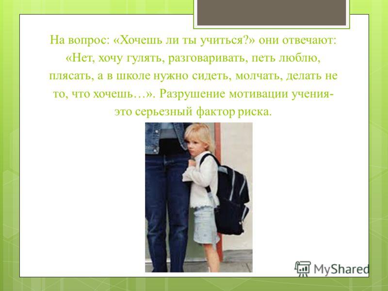 На вопрос: «Хочешь ли ты учиться?» они отвечают: «Нет, хочу гулять, разговаривать, петь люблю, плясать, а в школе нужно сидеть, молчать, делать не то, что хочешь…». Разрушение мотивации учения- это серьезный фактор риска.