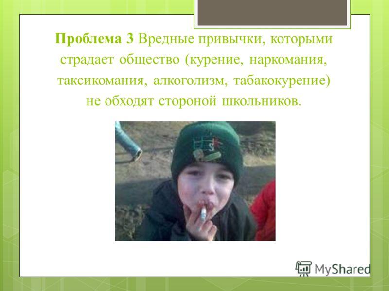 Проблема 3 Вредные привычки, которыми страдает общество (курение, наркомания, таксикомания, алкоголизм, табакокурение) не обходят стороной школьников.