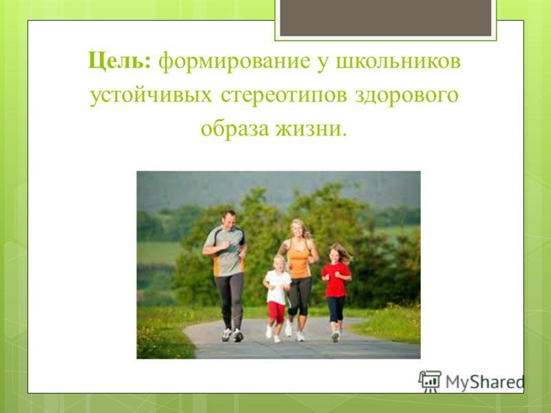 Цель: формирование у школьников устойчивых стереотипов здорового образа жизни.