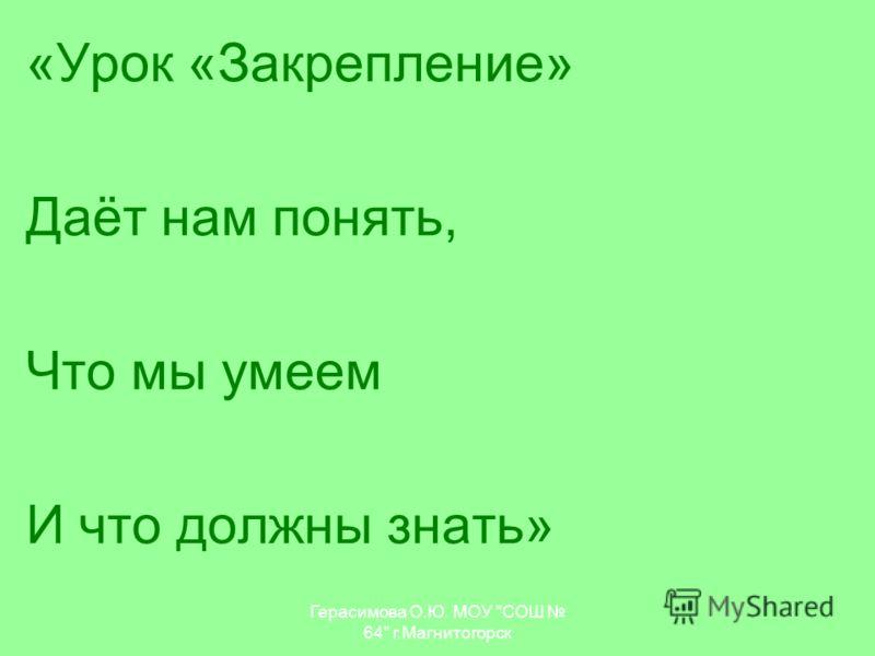 Герасимова О.Ю. МОУ СОШ 64 г.Магнитогорск «Урок «Закрепление» Даёт нам понять, Что мы умеем И что должны знать»