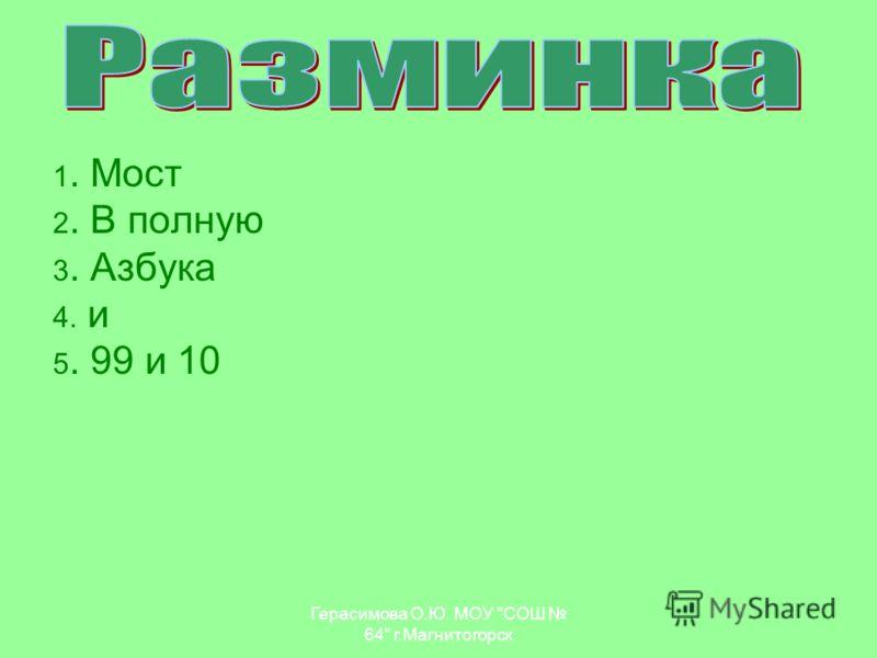 1. Мост 2. В полную 3. Азбука 4. и 5. 99 и 10