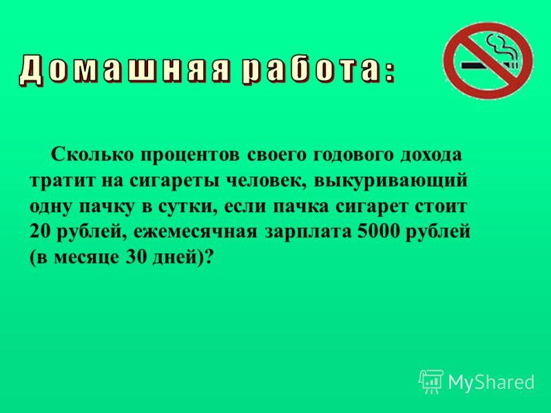 Сколько процентов своего годового дохода тратит на сигареты человек, выкуривающий одну пачку в сутки, если пачка сигарет стоит 20 рублей, ежемесячная зарплата 5000 рублей (в месяце 30 дней)?