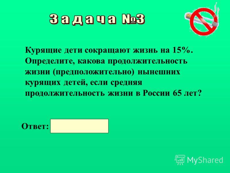 Курящие дети сокращают жизнь на 15%. Определите, какова продолжительность жизни (предположительно) нынешних курящих детей, если средняя продолжительность жизни в России 65 лет? Ответ: 55,25 года.