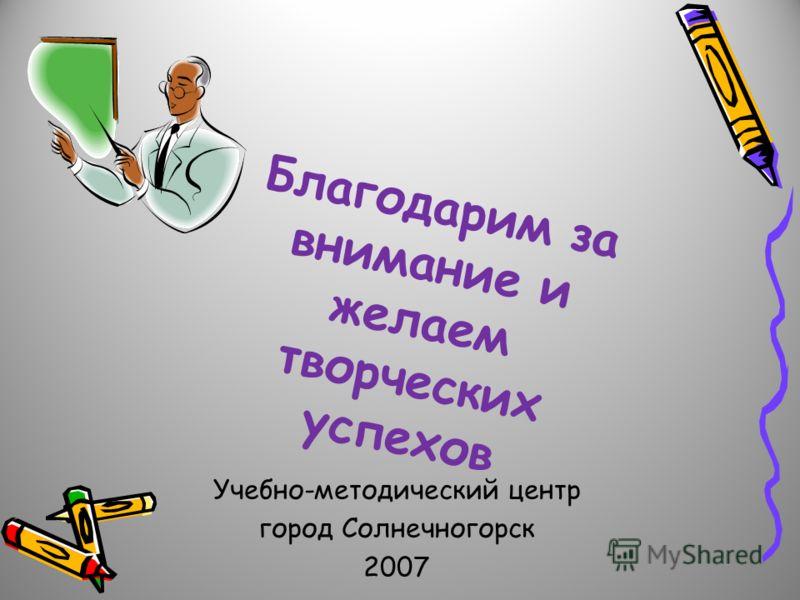 Благодарим за внимание и желаем творческих успехов Учебно-методический центр город Солнечногорск 2007