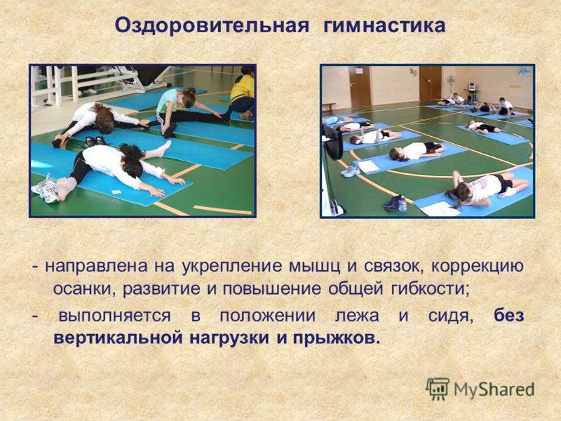 Оздоровительная гимнастика - направлена на укрепление мышц и связок, коррекцию осанки, развитие и повышение общей гибкости; - выполняется в положении лежа и сидя, без вертикальной нагрузки и прыжков.