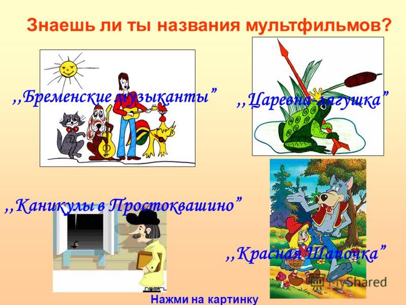 Знаешь ли ты названия мультфильмов?,,Бременские музыканты,,Каникулы в Простоквашино,,Царевна-лягушкa,,Красная Шапочка Нажми на картинку
