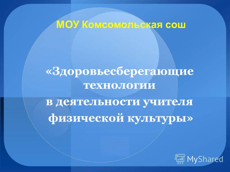МОУ Комсомольская сош «Здоровьесберегающие технологии в деятельности учителя физической культуры»