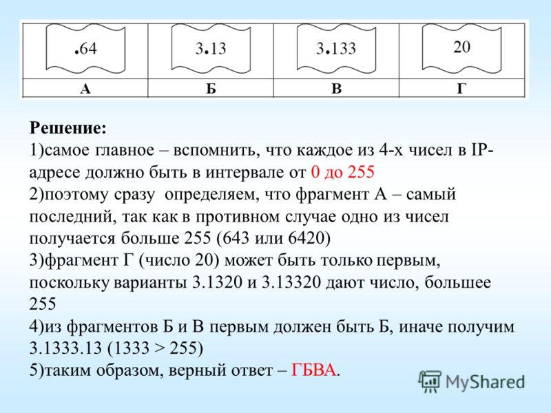 Решение: 1) самое главное – вспомнить, что каждое из 4-х чисел в IP- адресе должно быть в интервале от 0 до 255 2) поэтому сразу определяем, что фрагмент А – самый последний, так как в противном случае одно из чисел получается больше 255 (643 или 642