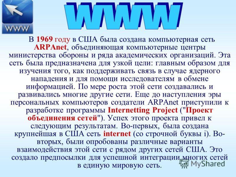 В 1969 году в США была создана компьютерная сеть ARPAnet, объединяющая компьютерные центры министерства обороны и ряда академических организаций. Эта сеть была предназначена для узкой цели: главным образом для изучения того, как поддерживать связь в