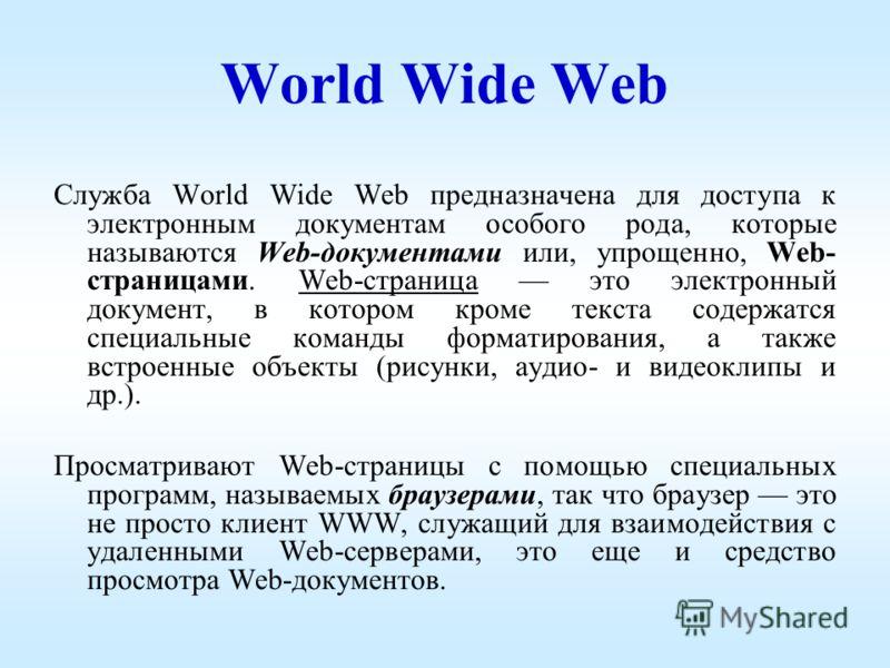 World Wide Web Служба World Wide Web предназначена для доступа к электронным документам особого рода, которые называются Web-документами или, упрощенно, Web- страницами. Web-страница это электронный документ, в котором кроме текста содержатся специал