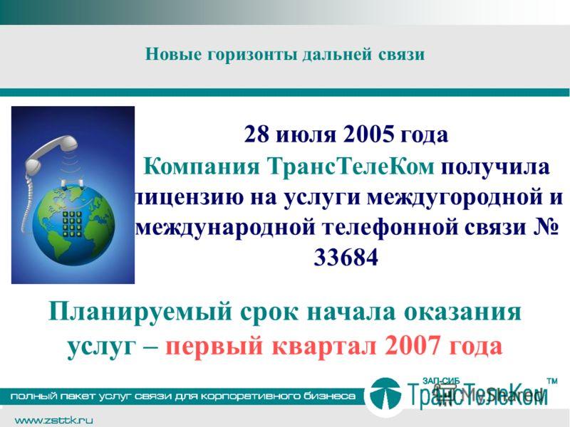 Новые горизонты дальней связи 28 июля 2005 года Компания ТрансТелеКом получила лицензию на услуги междугородной и международной телефонной связи 33684 Планируемый срок начала оказания услуг – первый квартал 2007 года