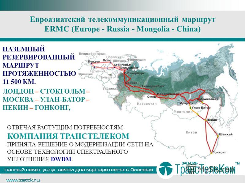 Евроазиатский телекоммуникационный маршрут ERMC (Europe - Russia - Mongolia - China) НАЗЕМНЫЙ РЕЗЕРВИРОВАННЫЙ МАРШРУТ ПРОТЯЖЕННОСТЬЮ 11 500 КМ. ЛОНДОН – СТОКГОЛЬМ – МОСКВА – УЛАН-БАТОР – ПЕКИН – ГОНКОНГ, ОТВЕЧАЯ РАСТУЩИМ ПОТРЕБНОСТЯМ КОМПАНИЯ ТРАНСТЕ