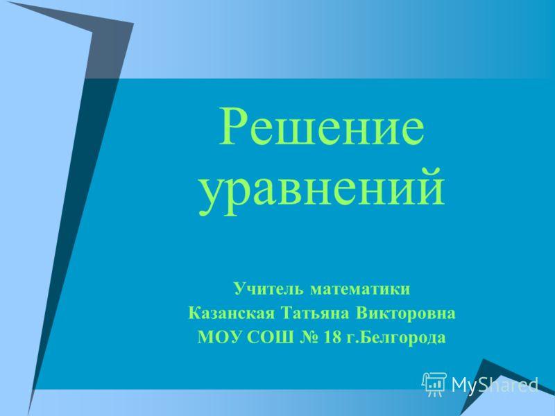 Решение уравнений Учитель математики Казанская Татьяна Викторовна МОУ СОШ 18 г.Белгорода