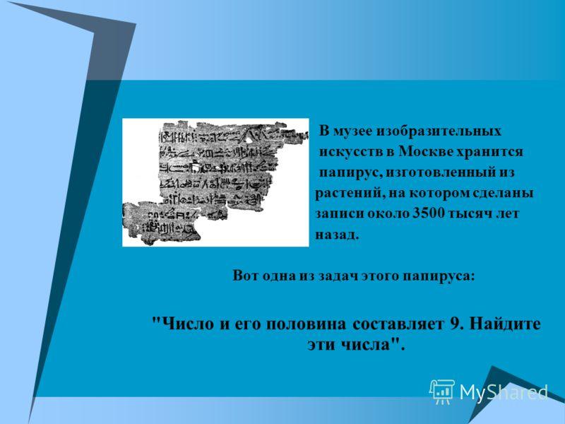 В музее изобразительных искусств в Москве хранится папирус, изготовленный из растений, на котором сделаны записи около 3500 тысяч лет назад. Вот одна из задач этого папируса: Число и его половина составляет 9. Найдите эти числа.