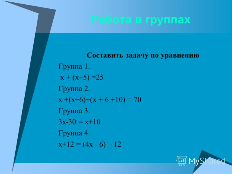 Работа в группах Составить задачу по уравнению Группа 1. х + (х+5) =25 Группа 2. х +(х+6)+(х + 6 +10) = 70 Группа 3. 3х-30 = х+10 Группа 4. х+12 = (4х - 6) – 12