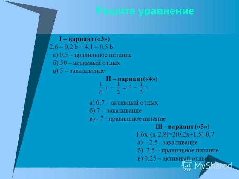 Решите уравнение I – вариант («3») 2,6 – 0,2 b = 4,1 – 0,5 b а) 0,5 – правильное питание б) 50 – активный отдых в) 5 – закаливание II – вариант(«4») а) 0,7 – активный отдых б) 7 – закаливание в) - 7– правильное питание ΙΙΙ - вариант («5») 1,6x-(x-2,8