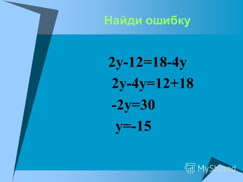 Найди ошибку 2у-12=18-4у 2у-4у=12+18 -2у=30 у=-15