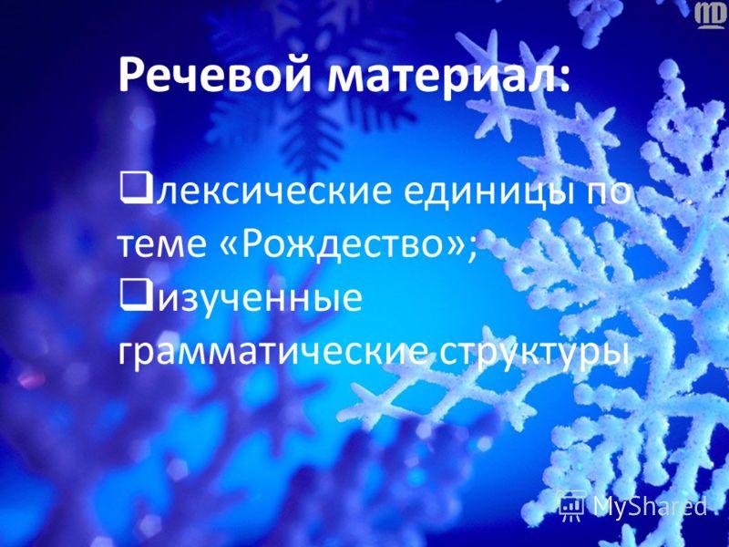 Речевой материал: лексические единицы по теме «Рождество»; изученные грамматические структуры