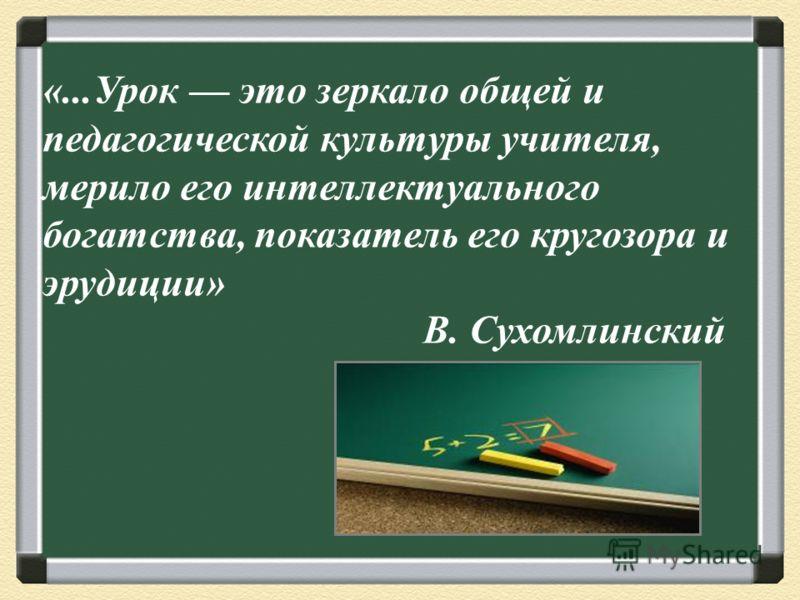 «...Урок это зеркало общей и педагогической культуры учителя, мерило его интеллектуального богатства, показатель его кругозора и эрудиции» В. Сухомлинский