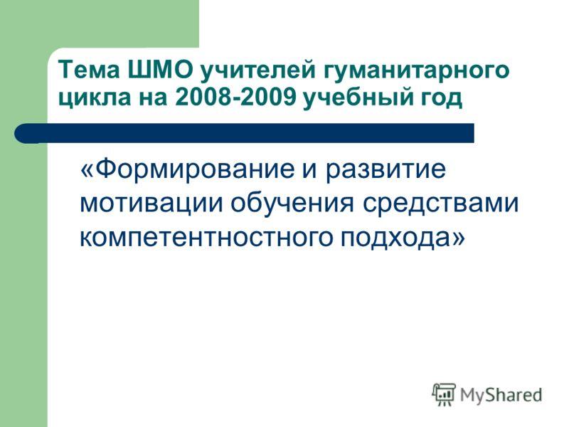 Тема ШМО учителей гуманитарного цикла на 2008-2009 учебный год «Формирование и развитие мотивации обучения средствами компетентностного подхода»
