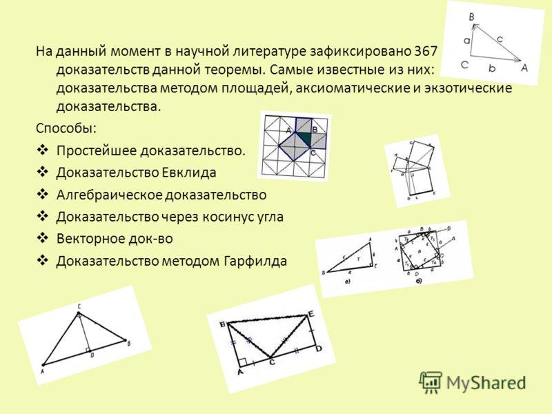На данный момент в научной литературе зафиксировано 367 доказательств данной теоремы. Самые известные из них: доказательства методом площадей, аксиоматические и экзотические доказательства. Способы: Простейшее доказательство. Доказательство Евклида А