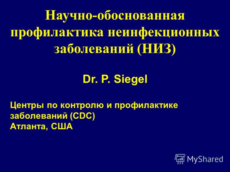 Научно-обоснованная профилактика неинфекционных заболеваний (НИЗ) Dr. P. Siegel Центры по контролю и профилактике заболеваний (CDC) Атланта, США