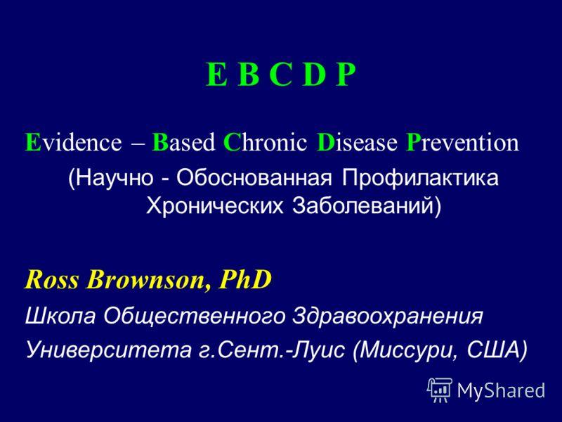 E B C D P Evidence – Based Chronic Disease Prevention (Научно - Обоснованная Профилактика Хронических Заболеваний) Ross Brownson, PhD Школа Общественного Здравоохранения Университета г.Сент.-Луис (Миссури, США)